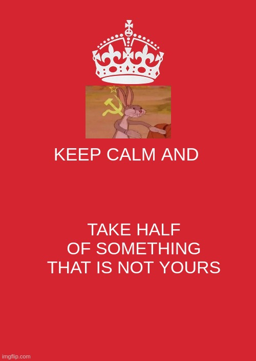 Keep Calm And Carry On Red Meme |  KEEP CALM AND; TAKE HALF OF SOMETHING THAT IS NOT YOURS | image tagged in memes,keep calm and carry on red | made w/ Imgflip meme maker