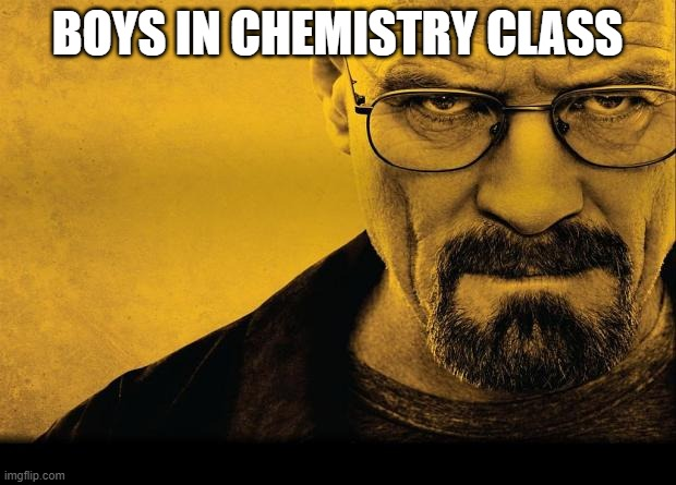 biys v girls |  BOYS IN CHEMISTRY CLASS | image tagged in breaking bad | made w/ Imgflip meme maker