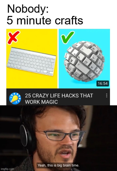 Life hacks |  5 minute crafts; Nobody: | image tagged in yeah this is big brain time,memes,funny,life hack | made w/ Imgflip meme maker