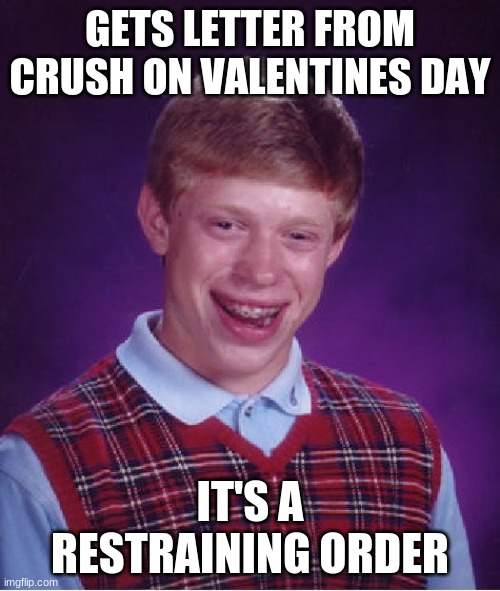 Bad Luck Brian Meme |  GETS LETTER FROM CRUSH ON VALENTINES DAY; IT'S A RESTRAINING ORDER | image tagged in memes,bad luck brian | made w/ Imgflip meme maker