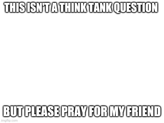 Please |  THIS ISN'T A THINK TANK QUESTION; BUT PLEASE PRAY FOR MY FRIEND | image tagged in blank white template | made w/ Imgflip meme maker