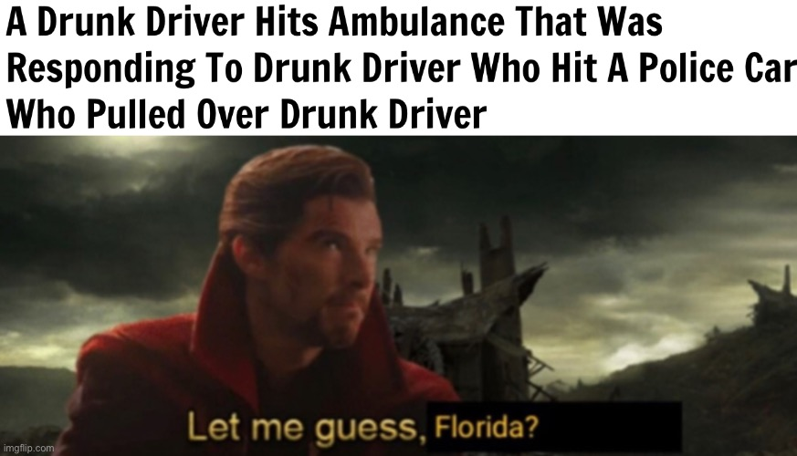 Let me guess, Florida? | image tagged in florida,florida man,meanwhile in florida,florida man week,funny,memes | made w/ Imgflip meme maker