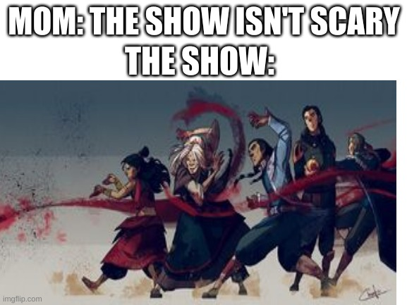 bloodbending |  THE SHOW:; MOM: THE SHOW ISN'T SCARY | image tagged in avatar the last airbender,bloodbending | made w/ Imgflip meme maker