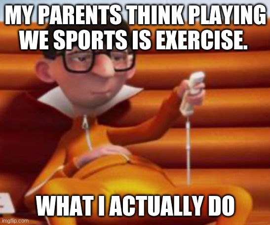 Bored Vector |  MY PARENTS THINK PLAYING WE SPORTS IS EXERCISE. WHAT I ACTUALLY DO | image tagged in bored vector | made w/ Imgflip meme maker