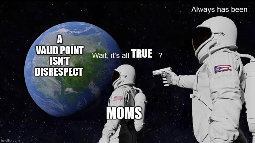 Wait, its all |  A VALID POINT ISN'T DISRESPECT; TRUE; MOMS | image tagged in wait its all | made w/ Imgflip meme maker