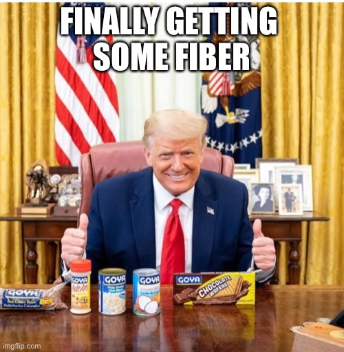 FINALLY GETTING  SOME FIBER | image tagged in donald trump,goya,fiber | made w/ Imgflip meme maker