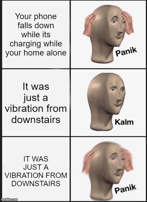 oh no (again) |  Your phone falls down while its charging while your home alone; It was just a vibration from downstairs; IT WAS JUST A VIBRATION FROM DOWNSTAIRS | image tagged in memes,panik kalm panik | made w/ Imgflip meme maker