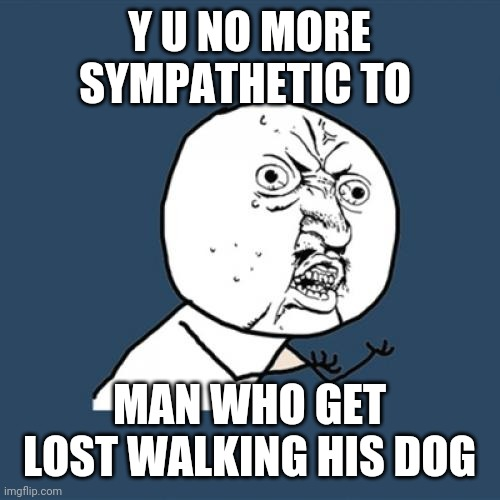 Y U No Meme | Y U NO MORE SYMPATHETIC TO MAN WHO GET LOST WALKING HIS DOG | image tagged in memes,y u no | made w/ Imgflip meme maker