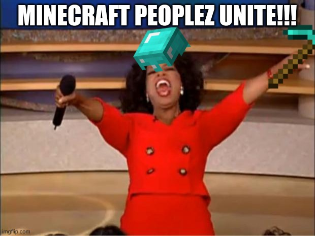 What I said, Unite!!! |  MINECRAFT PEOPLEZ UNITE!!! | image tagged in memes,oprah you get a | made w/ Imgflip meme maker