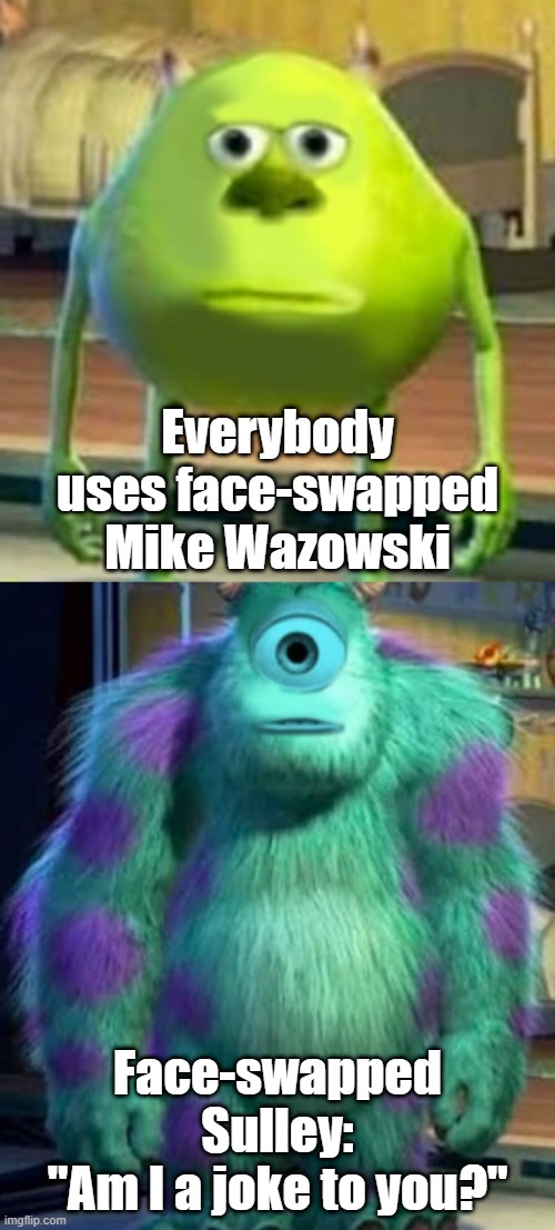 "So much bias |  Everybody uses face-swapped Mike Wazowski; Face-swapped Sulley: ""Am I a joke to you?"" 