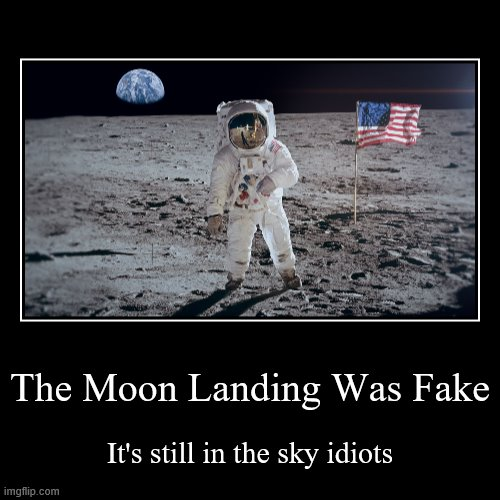 Big Brain | The Moon Landing Was Fake | It's still in the sky idiots | image tagged in funny,demotivationals,moon landing,fake moon landing,moon landing hoax,ironic | made w/ Imgflip demotivational maker