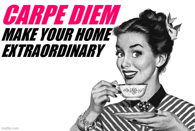 Proud Housewives Society |  CARPE DIEM; MAKE YOUR HOME EXTRAORDINARY | image tagged in 1950s housewife,movie quotes,carpe diem,housework,home,inspirational memes | made w/ Imgflip meme maker