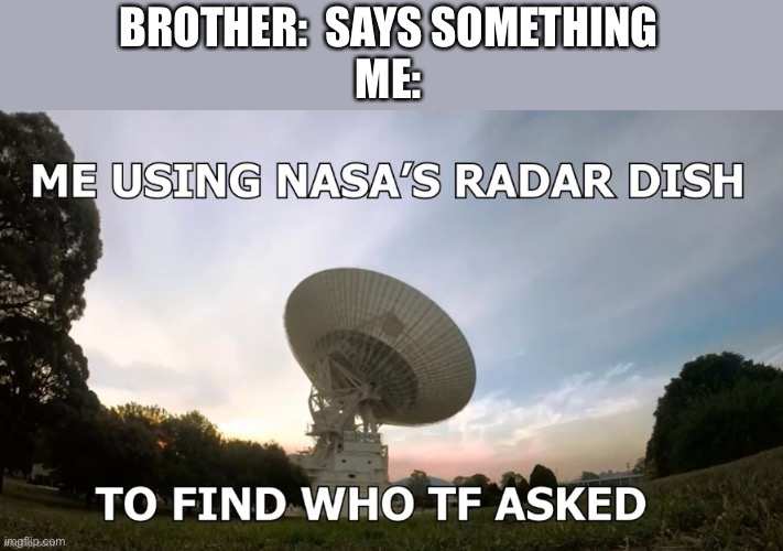 Me using NASA's radar dish |  BROTHER:  SAYS SOMETHING ME: | image tagged in me using nasas radar dish,memes,funny memes,lol,siblings,sibling rivalry | made w/ Imgflip meme maker