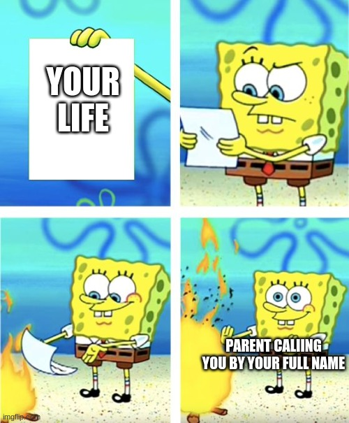 When Your Parent Calls You by Your Full Name |  YOUR LIFE; PARENT CALIING YOU BY YOUR FULL NAME | image tagged in spongebob burning paper | made w/ Imgflip meme maker