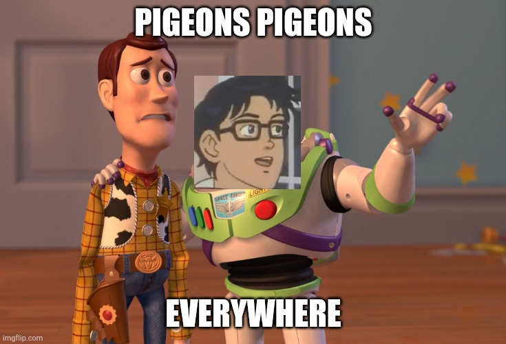 Pigeons everywhere |  PIGEONS PIGEONS; EVERYWHERE | image tagged in memes,x x everywhere | made w/ Imgflip meme maker