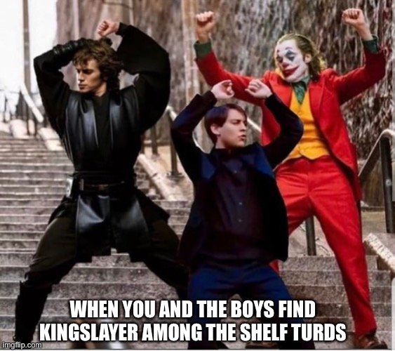 Dancing |  WHEN YOU AND THE BOYS FIND KINGSLAYER AMONG THE SHELF TURDS | image tagged in dancing | made w/ Imgflip meme maker