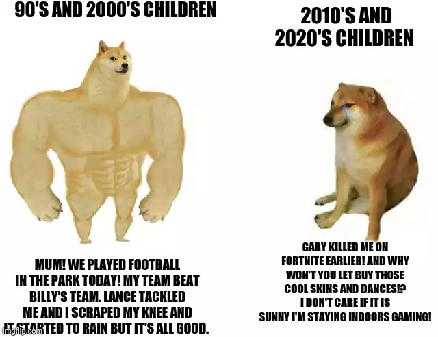 I know Millennials should help Gen Z. But this is where they differ |  90'S AND 2000'S CHILDREN; 2010'S AND 2020'S CHILDREN; GARY KILLED ME ON FORTNITE EARLIER! AND WHY WON'T YOU LET BUY THOSE COOL SKINS AND DANCES!? I DON'T CARE IF IT IS SUNNY I'M STAYING INDOORS GAMING! MUM! WE PLAYED FOOTBALL IN THE PARK TODAY! MY TEAM BEAT BILLY'S TEAM. LANCE TACKLED ME AND I SCRAPED MY KNEE AND IT STARTED TO RAIN BUT IT'S ALL GOOD. | image tagged in buff doge vs cheems,memes,gamers rise up,british,millennials,gen z | made w/ Imgflip meme maker