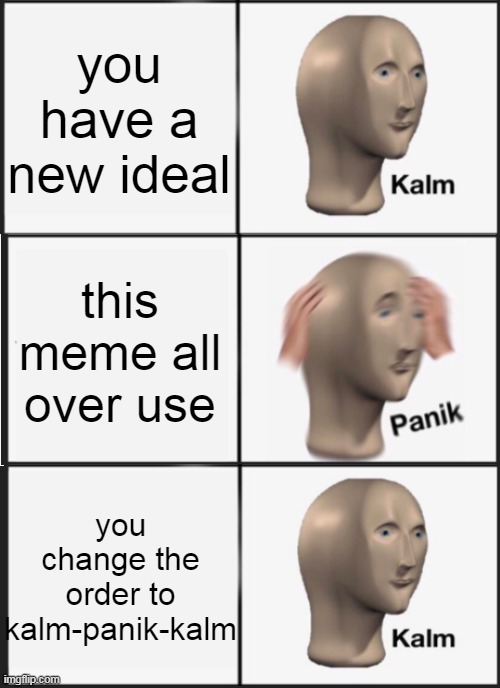 Panik Kalm Panik Meme |  you have a new ideal; this meme all over use; you change the order to kalm-panik-kalm | image tagged in memes,panik kalm panik | made w/ Imgflip meme maker