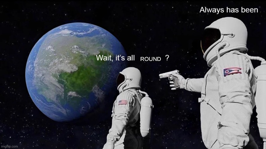 flat earthers be like |  ROUND | image tagged in wait its all | made w/ Imgflip meme maker