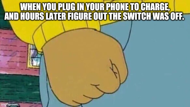 Arthur Fist Meme |  WHEN YOU PLUG IN YOUR PHONE TO CHARGE, AND HOURS LATER FIGURE OUT THE SWITCH WAS OFF. | image tagged in memes,arthur fist | made w/ Imgflip meme maker