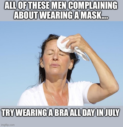 Both are uncomfortable |  ALL OF THESE MEN COMPLAINING ABOUT WEARING A MASK.... TRY WEARING A BRA ALL DAY IN JULY | image tagged in woman,mask,bra,hot,july,memes | made w/ Imgflip meme maker