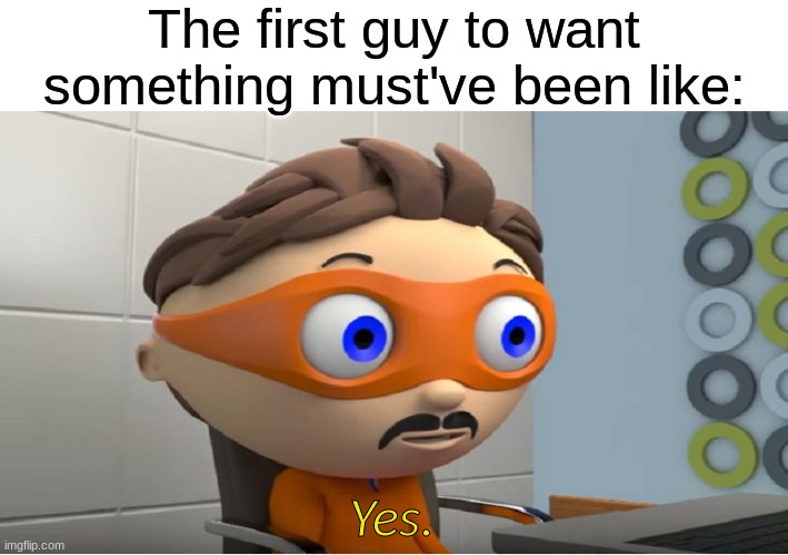 The First Guy to Want Something |  The first guy to want something must've been like:; Yes. | image tagged in super why yes meme | made w/ Imgflip meme maker