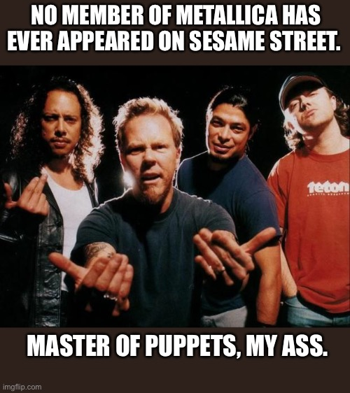 Master of Puppets? |  NO MEMBER OF METALLICA HAS EVER APPEARED ON SESAME STREET. MASTER OF PUPPETS, MY ASS. | image tagged in metallica,heavy metal,puppets,master,memes,sesame street | made w/ Imgflip meme maker