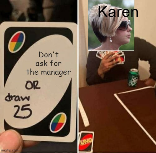 UNO Draw 25 Cards |  Karen; Don't ask for the manager | image tagged in memes,uno draw 25 cards,omg karen | made w/ Imgflip meme maker