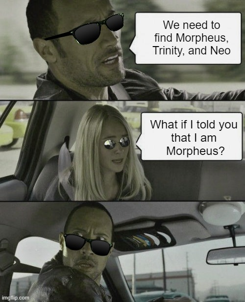 The Matrix Rebooted |  We need to find Morpheus, Trinity, and Neo; What if I told you  that I am  Morpheus? | image tagged in the rock driving,what if i told you,the matrix,reboot,matrix 4,morpheus | made w/ Imgflip meme maker