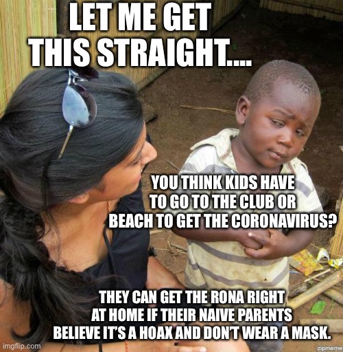 Kids can get the Rona at home if their parents don't believe in it |  LET ME GET THIS STRAIGHT.... YOU THINK KIDS HAVE TO GO TO THE CLUB OR BEACH TO GET THE CORONAVIRUS? THEY CAN GET THE RONA RIGHT AT HOME IF THEIR NAIVE PARENTS BELIEVE IT'S A HOAX AND DON'T WEAR A MASK. | image tagged in black kid,coronavirus,skeptical,mask | made w/ Imgflip meme maker