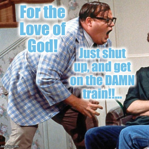 Chris Farley For the love of god |  For the Love of God! Just shut up, and get on the DAMN train!!... | image tagged in chris farley for the love of god | made w/ Imgflip meme maker