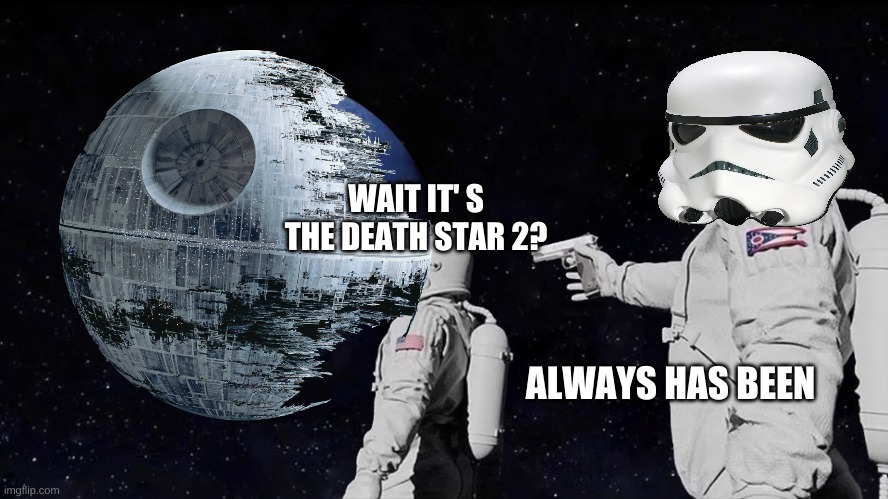 Always Has Been |  WAIT IT' S THE DEATH STAR 2? ALWAYS HAS BEEN | image tagged in always has been | made w/ Imgflip meme maker