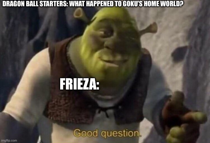 Blow it Up |  DRAGON BALL STARTERS: WHAT HAPPENED TO GOKU'S HOME WORLD? FRIEZA: | image tagged in shrek good question,frieza,dragon ball z | made w/ Imgflip meme maker