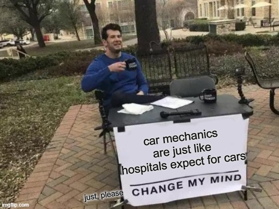 Change My Mind Meme |  car mechanics are just like hospitals expect for cars; just, please | image tagged in memes,change my mind,car,mechanic,hospital,please | made w/ Imgflip meme maker
