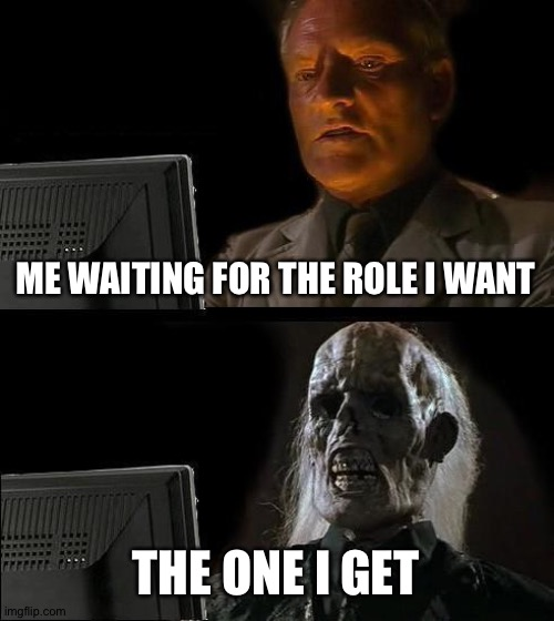 I'll Just Wait Here |  ME WAITING FOR THE ROLE I WANT; THE ONE I GET | image tagged in memes,i'll just wait here | made w/ Imgflip meme maker