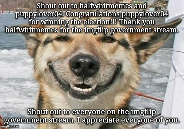 Shout out to everyone. |  Shout out to halfwhitmemes and puppylover04. Congratulations puppylover04 for winning the election!!! Thank you halfwhitmemes for the imgflip government stream. Shout out to everyone on the imgflip government stream. I appreciate everyone of you. | image tagged in happy face,memes,meme,imgflip,imgflip users,imgflip user | made w/ Imgflip meme maker