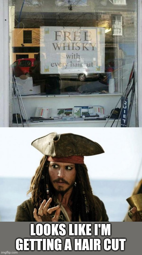THAT'S MY KINDA BARBER |  LOOKS LIKE I'M GETTING A HAIR CUT | image tagged in jack sparrow pirate,memes,pirate,whiskey,haircut | made w/ Imgflip meme maker