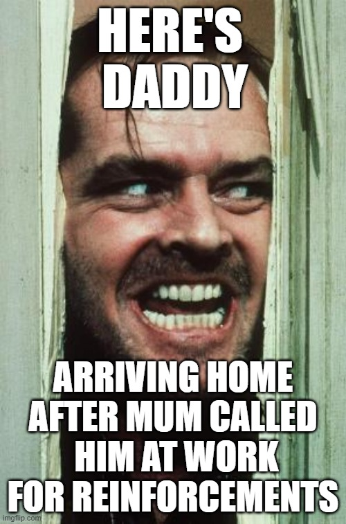 Here's Daddy |  HERE'S  DADDY; ARRIVING HOME AFTER MUM CALLED  HIM AT WORK FOR REINFORCEMENTS | image tagged in memes,here's johnny | made w/ Imgflip meme maker