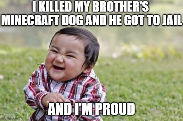 Evil Toddler |  I KILLED MY BROTHER'S  MINECRAFT DOG AND HE GOT TO JAIL; AND I'M PROUD | image tagged in memes,evil toddler | made w/ Imgflip meme maker