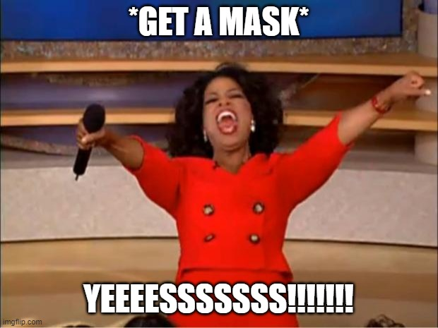 Oprah You Get A |  *GET A MASK*; YEEEESSSSSSS!!!!!!! | image tagged in memes,oprah you get a | made w/ Imgflip meme maker