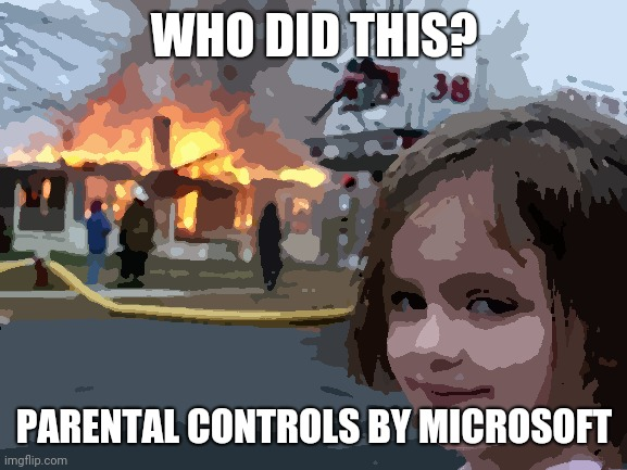 Parental controls sucks!!!!!! |  WHO DID THIS? PARENTAL CONTROLS BY MICROSOFT | image tagged in memes,disaster girl | made w/ Imgflip meme maker
