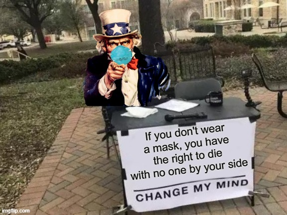 Change My Mind |  If you don't wear a mask, you have the right to die with no one by your side | image tagged in memes,change my mind,uncle sam i want you to mask n95 covid coronavirus,covidiots,coronavirus,covid-19 | made w/ Imgflip meme maker