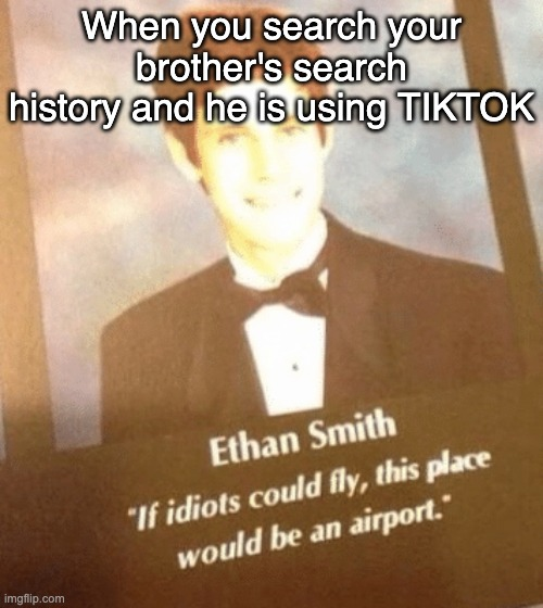 TIKTOK sucks man |  When you search your brother's search history and he is using TIKTOK | image tagged in tiktok,school | made w/ Imgflip meme maker