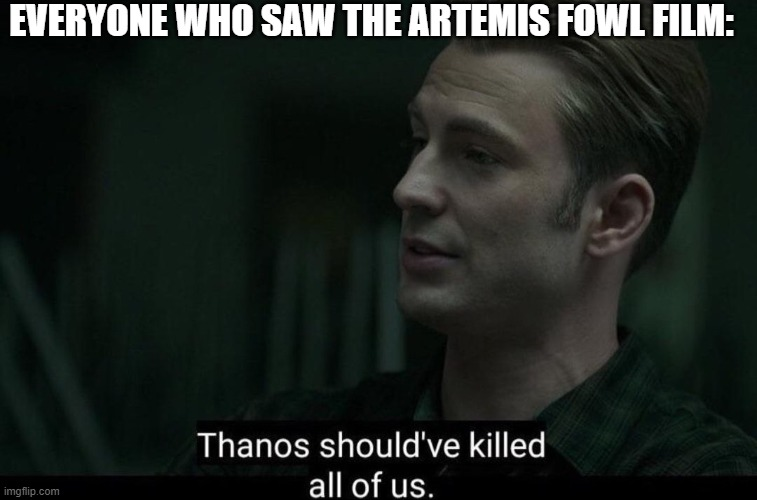 Just don't watch it |  EVERYONE WHO SAW THE ARTEMIS FOWL FILM: | image tagged in thanos should've killed all of us,artemis fowl,films,insult,just a bad movie,disney | made w/ Imgflip meme maker