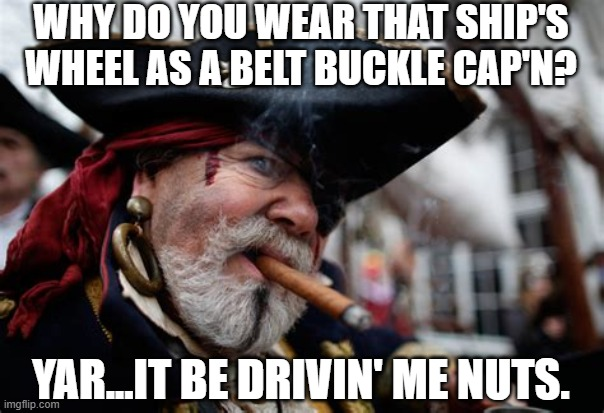 Pirate wheel |  WHY DO YOU WEAR THAT SHIP'S WHEEL AS A BELT BUCKLE CAP'N? YAR...IT BE DRIVIN' ME NUTS. | image tagged in sailor | made w/ Imgflip meme maker