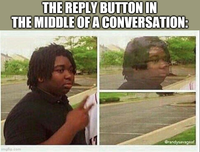 Black guy disappearing |  THE REPLY BUTTON IN THE MIDDLE OF A CONVERSATION: | image tagged in black guy disappearing | made w/ Imgflip meme maker
