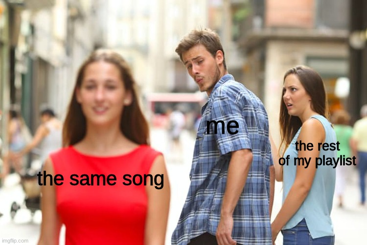 my music playlist |  me; the rest of my playlist; the same song | image tagged in memes,distracted boyfriend,music | made w/ Imgflip meme maker