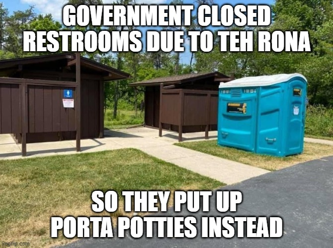 Government at its best |  GOVERNMENT CLOSED RESTROOMS DUE TO TEH RONA; SO THEY PUT UP PORTA POTTIES INSTEAD | image tagged in govt at work | made w/ Imgflip meme maker