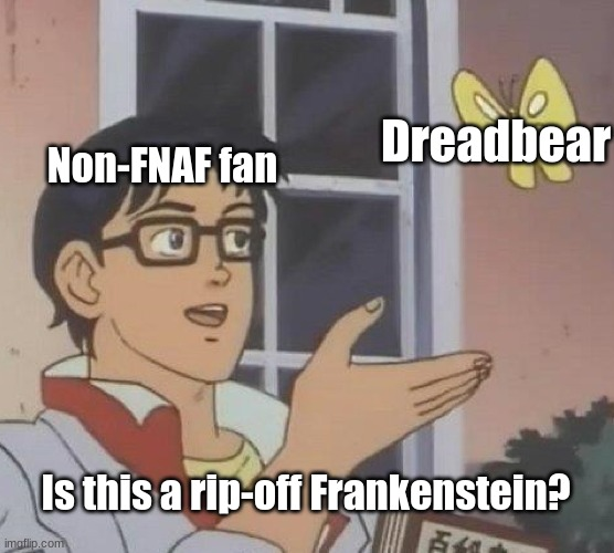 Posting a FNAF meme every day until Security Breach is released: Day 46 |  Dreadbear; Non-FNAF fan; Is this a rip-off Frankenstein? | image tagged in memes,is this a pigeon,fnaf,fnaf vr help wanted,curse of dreadbear | made w/ Imgflip meme maker