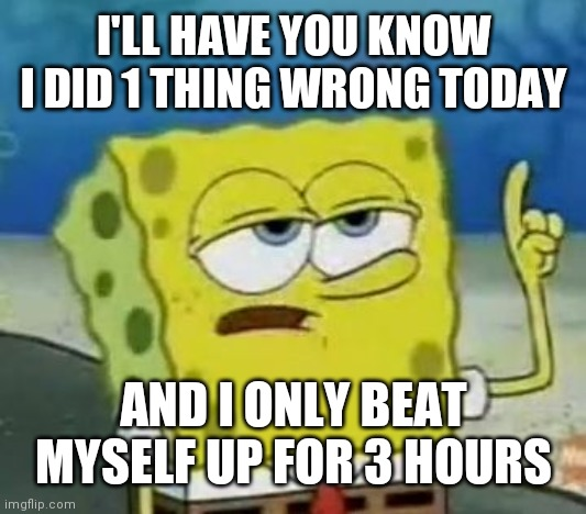 I'll Have You Know Spongebob |  I'LL HAVE YOU KNOW I DID 1 THING WRONG TODAY; AND I ONLY BEAT MYSELF UP FOR 3 HOURS | image tagged in memes,i'll have you know spongebob,depression,anxiety | made w/ Imgflip meme maker